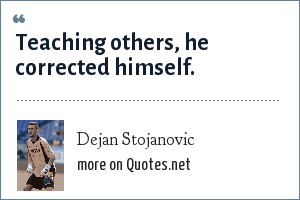 Dejan Stojanovic: Teaching others, he corrected himself.