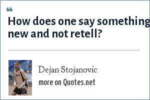 Dejan Stojanovic: How does one say something new and not retell?