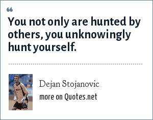 Dejan Stojanovic: You not only are hunted by others, you unknowingly hunt yourself.