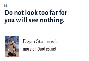 Dejan Stojanovic: Do not look too far for you will see nothing.