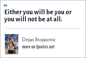 Dejan Stojanovic: Either you will be you or you will not be at all.