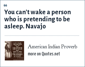 American Indian Proverb: You can't wake a person who is pretending to be asleep. Navajo