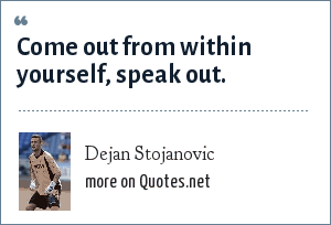 Dejan Stojanovic: Come out from within yourself, speak out.