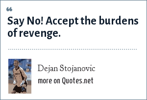 Dejan Stojanovic: Say No! Accept the burdens of revenge.