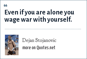 Dejan Stojanovic: Even if you are alone you wage war with yourself.