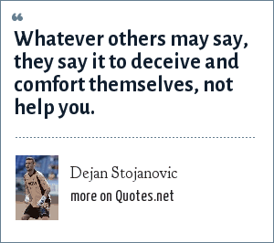 Dejan Stojanovic: Whatever others may say, they say it to deceive and comfort themselves, not help you.