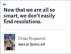 Dejan Stojanovic: Now that we are all so smart, we don't easily find resolutions.