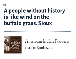 American Indian Proverb: A people without history is like wind on the buffalo grass. Sioux