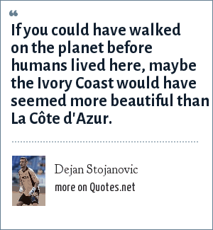 Dejan Stojanovic: If you could have walked on the planet before humans lived here, maybe the Ivory Coast would have seemed more beautiful than La Côte d'Azur.