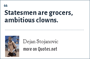 Dejan Stojanovic: Statesmen are grocers, ambitious clowns.