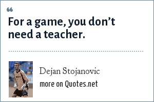 Dejan Stojanovic: For a game, you don't need a teacher.