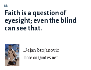 Dejan Stojanovic: Faith is a question of eyesight; even the blind can see that.