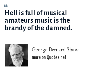 George Bernard Shaw: Hell is full of musical amateurs music is the brandy of the damned.