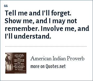 American Indian Proverb: Tell me and I'll forget. Show me, and I may not remember. Involve me, and I'll understand.