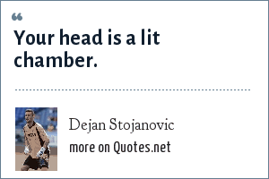 Dejan Stojanovic: Your head is a lit chamber.