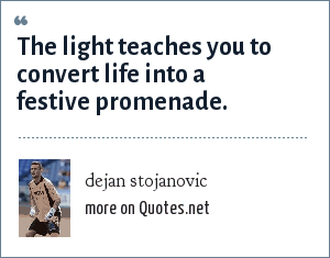 dejan stojanovic: The light teaches you to convert life into a festive promenade.