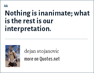 dejan stojanovic: Nothing is inanimate; what is the rest is our interpretation.