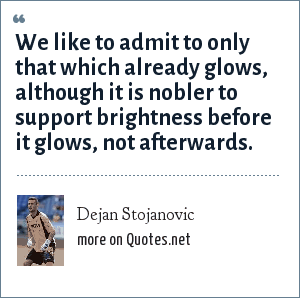 Dejan Stojanovic: We like to admit to only that which already glows, although it is nobler to support brightness before it glows, not afterwards.