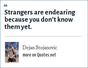Dejan Stojanovic: Strangers are endearing because you don't know them yet.