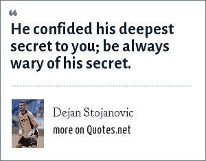 Dejan Stojanovic: He confided his deepest secret to you; be always wary of his secret.