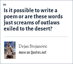 Dejan Stojanovic: Is it possible to write a poem or are these words just screams of outlaws exiled to the desert?