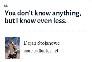 Dejan Stojanovic: You don't know anything, but I know even less.