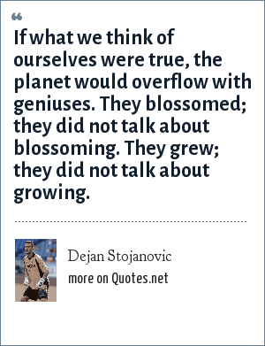 Dejan Stojanovic: If what we think of ourselves were true, the planet would overflow with geniuses. They blossomed; they did not talk about blossoming. They grew; they did not talk about growing.