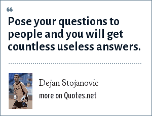 Dejan Stojanovic: Pose your questions to people and you will get countless useless answers.