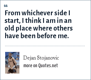 Dejan Stojanovic: From whichever side I start, I think I am in an old place where others have been before me.
