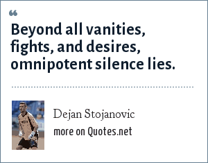 Dejan Stojanovic: Beyond all vanities, fights, and desires, omnipotent silence lies.
