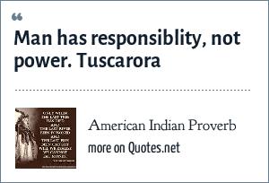 American Indian Proverb: Man has responsiblity, not power. Tuscarora