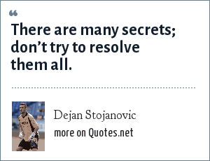 Dejan Stojanovic: There are many secrets; don't try to resolve them all.