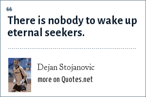 Dejan Stojanovic: There is nobody to wake up eternal seekers.