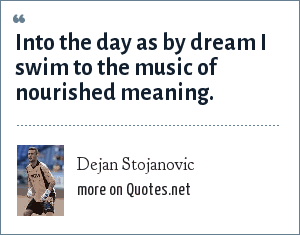 Dejan Stojanovic: Into the day as by dream I swim to the music of nourished meaning.
