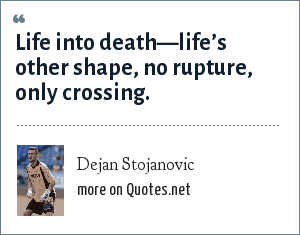 Dejan Stojanovic: Life into death—life's other shape, no rupture, only crossing.