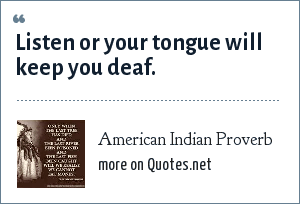 American Indian Proverb: Listen or your tongue will keep you deaf.