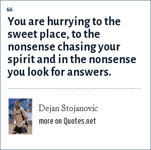 Dejan Stojanovic: You are hurrying to the sweet place, to the nonsense chasing your spirit and in the nonsense you look for answers.