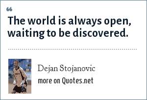 Dejan Stojanovic: The world is always open, waiting to be discovered.