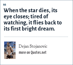 Dejan Stojanovic: When the star dies, its eye closes; tired of watching, it flies back to its first bright dream.