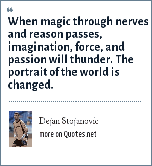 Dejan Stojanovic: When magic through nerves and reason passes, imagination, force, and passion will thunder. The portrait of the world is changed.
