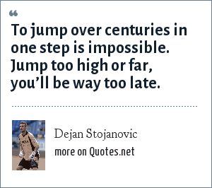 Dejan Stojanovic: To jump over centuries in one step is impossible. Jump too high or far, you'll be way too late.