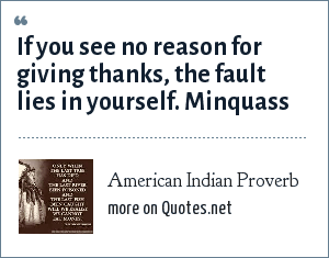 American Indian Proverb: If you see no reason for giving thanks, the fault lies in yourself. Minquass