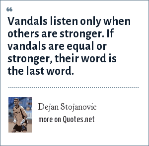 Dejan Stojanovic: Vandals listen only when others are stronger. If vandals are equal or stronger, their word is the last word.