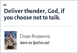 Dejan Stojanovic: Deliver thunder, God, if you choose not to talk.