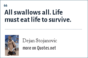 Dejan Stojanovic: All swallows all. Life must eat life to survive.
