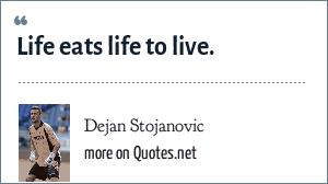 Dejan Stojanovic: Life eats life to live.