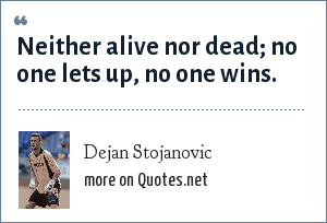 Dejan Stojanovic: Neither alive nor dead; no one lets up, no one wins.