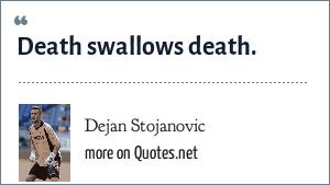 Dejan Stojanovic: Death swallows death.