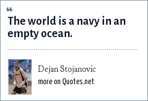 Dejan Stojanovic: The world is a navy in an empty ocean.