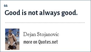 Dejan Stojanovic: Good is not always good.